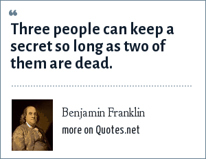Benjamin Franklin: Three people can keep a secret so long as two of them are dead.