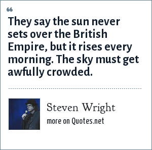 Steven Wright: They say the sun never sets over the British Empire, but it rises every morning. The sky must get awfully crowded.