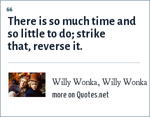 Willy Wonka, Willy Wonka and the Chocolate Factory: There is so much time and so little to do; strike that, reverse it.