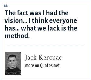 Jack Kerouac: The fact was I had the vision... I think everyone has... what we lack is the method.