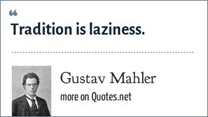 Gustav Mahler: Tradition is laziness.