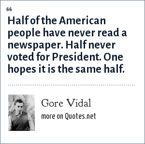 Gore Vidal: Half of the American people have never read a newspaper. Half never voted for President. One hopes it is the same half.