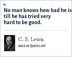 C. S. Lewis: No man knows how bad he is till he has tried very hard to be good.