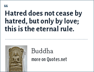 Buddha: Hatred does not cease by hatred, but only by love; this is the eternal rule.