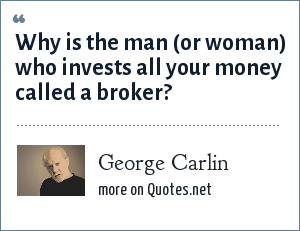 George Carlin: Why is the man (or woman) who invests all your money called a broker?