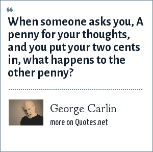 George Carlin: When someone asks you, A penny for your thoughts, and you put your two cents in, what happens to the other penny?