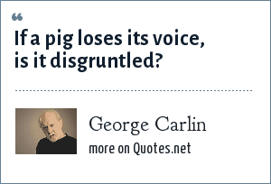 George Carlin: If a pig loses its voice, is it disgruntled?