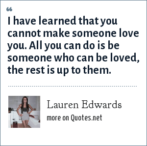 Lauren Edwards: I have learned that you cannot make someone love you. All you can do is be someone who can be loved, the rest is up to them.