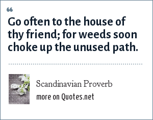 Scandinavian Proverb: Go often to the house of thy friend; for weeds soon choke up the unused path.