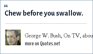 George W. Bush, On TV, about his passing out eating a pretzel: Chew before you swallow.