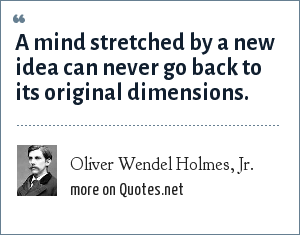 Oliver Wendel Holmes, Jr.: A mind stretched by a new idea can never go back to its original dimensions.