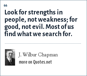J. Wilbur Chapman: Look for strengths in people, not weakness; for good, not evil. Most of us find what we search for.