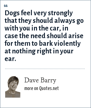 Dave Barry: Dogs feel very strongly that they should always go with you in the car, in case the need should arise for them to bark violently at nothing right in your ear.