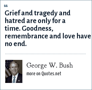 George W. Bush: Grief and tragedy and hatred are only for a time. Goodness, remembrance and love have no end.