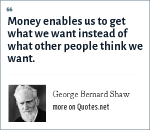 George Bernard Shaw: Money enables us to get what we want instead of what other people think we want.