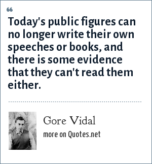 Gore Vidal: Today's public figures can no longer write their own speeches or books, and there is some evidence that they can't read them either.