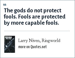 Larry Niven, Ringworld: The gods do not protect fools. Fools are protected by more capable fools.