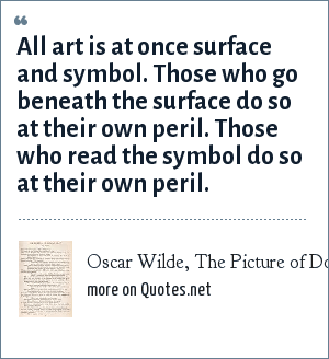 Oscar Wilde, The Picture of Dorian Gray, the preface: All art is at once surface and symbol. Those who go beneath the surface do so at their own peril. Those who read the symbol do so at their own peril.