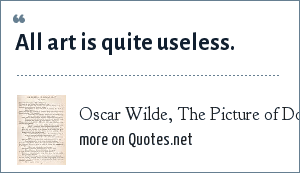 Oscar Wilde, The Picture of Dorian Gray, the preface: All art is quite useless.