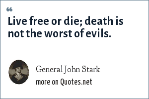 General John Stark: Live free or die; death is not the worst of evils.