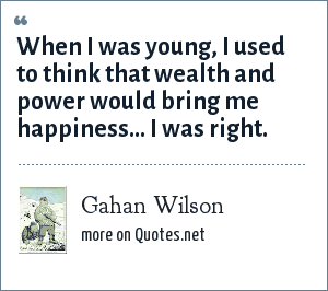 Gahan Wilson: When I was young, I used to think that wealth and power would bring me happiness... I was right.