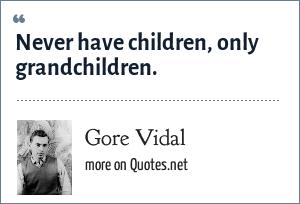 Gore Vidal: Never have children, only grandchildren.