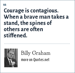Billy Graham: Courage is contagious. When a brave man takes a stand,the spines of others are often stiffened.