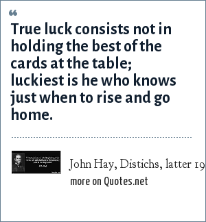 John Hay, Distichs, latter 19th century: True luck consists not in holding the best of the cards at the table; luckiest is he who knows just when to rise and go home.