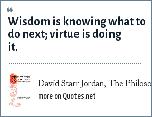 David Starr Jordan, The Philosophy of Despair: Wisdom is knowing what to do next; virtue is doing it.
