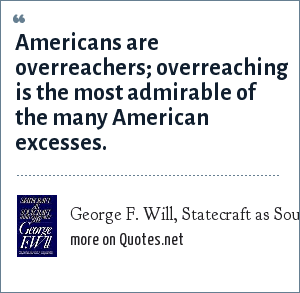 George F. Will, Statecraft as Soulcraft: Americans are overreachers; overreaching is the most admirable of the many American excesses.