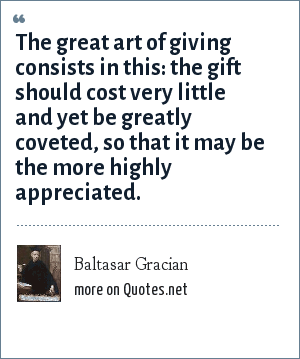 Baltasar Gracian: The great art of giving consists in this: the gift should cost very little and yet be greatly coveted, so that it may be the more highly appreciated.