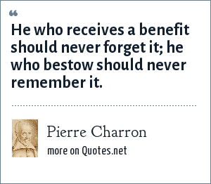 Pierre Charron: He who receives a benefit should never forget it; he who bestow should never remember it.