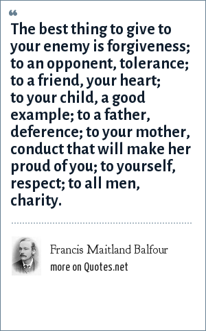 Francis Maitland Balfour: The best thing to give to your enemy is forgiveness; to an opponent, tolerance; to a friend, your heart; to your child, a good example; to a father, deference; to your mother, conduct that will make her proud of you; to yourself, respect; to all men, charity.