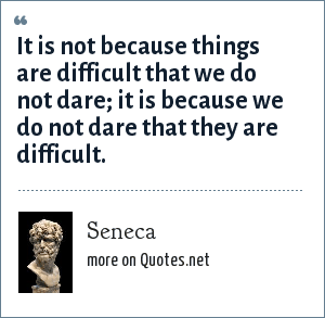 Seneca: It is not because things are difficult that we do not dare; it is because we do not dare that they are difficult.
