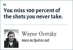 Wayne Gretzky: You miss 100 percent of the shots you never take.