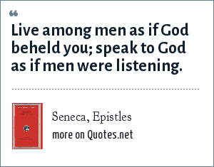 Seneca, Epistles: Live among men as if God beheld you; speak to God as if men were listening.