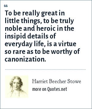 Harriet Beecher Stowe: To be really great in little things, to be truly noble and heroic in the insipid details of everyday life, is a virtue so rare as to be worthy of canonization.