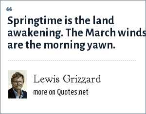 Lewis Grizzard: Springtime is the land awakening. The March winds are the morning yawn.