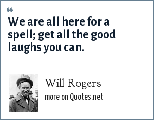 Will Rogers: We are all here for a spell; get all the good laughs you can.