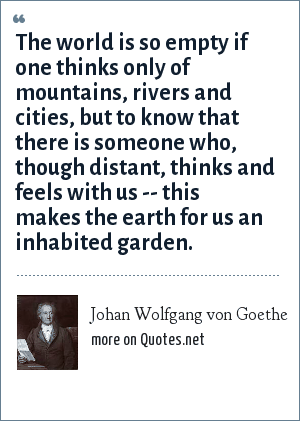 Johan Wolfgang von Goethe: The world is so empty if one thinks only of mountains, rivers and cities, but to know that there is someone who, though distant, thinks and feels with us -- this makes the earth for us an inhabited garden.