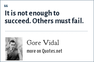 Gore Vidal: It is not enough to succeed. Others must fail.