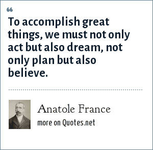 Anatole France: To accomplish great things, we must not only act but also dream, not only plan but also believe.