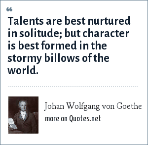 Johan Wolfgang von Goethe: Talents are best nurtured in solitude; but character is best formed in the stormy billows of the world.