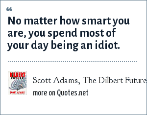 Scott Adams, The Dilbert Future: No matter how smart you are, you spend most of your day being an idiot.