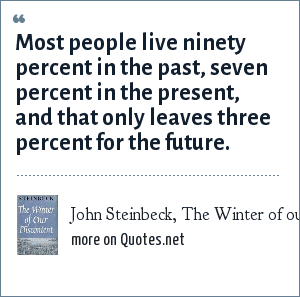 John Steinbeck, The Winter of our Discontent: Most people live ninety percent in the past, seven percent in the present, and that only leaves three percent for the future.