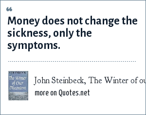 John Steinbeck, The Winter of our Discontent: Money does not change the sickness, only the symptoms.
