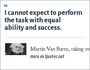 Martin Van Buren, taking over from Andrew Jackson in 1837: I cannot expect to perform the task with equal ability and success.