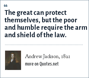 Andrew Jackson, 1821: The great can protect themselves, but the poor and humble require the arm and shield of the law.