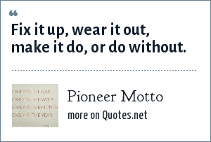 Pioneer Motto: Fix it up, wear it out, make it do, or do without.