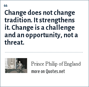 Prince Philip of England: Change does not change tradition. It strengthens it. Change is a challenge and an opportunity, not a threat.